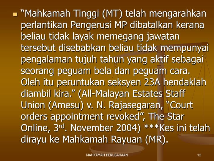 """""""Mahkamah Tinggi (MT) telah mengarahkan perlantikan Pengerusi MP dibatalkan kerana beliau tidak layak memegang jawatan tersebut disebabkan beliau tidak mempunyai pengalaman tujuh tahun yang aktif sebagai seorang peguam bela dan peguam cara. Oleh itu peruntukan seksyen 23A hendaklah diambil kira."""" (All-Malayan Estates Staff Union (Amesu) v. N. Rajasegaran, """"Court orders appointment revoked"""", The Star Online, 3"""
