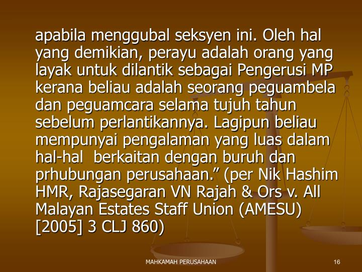"apabila menggubal seksyen ini. Oleh hal yang demikian, perayu adalah orang yang layak untuk dilantik sebagai Pengerusi MP kerana beliau adalah seorang peguambela dan peguamcara selama tujuh tahun sebelum perlantikannya. Lagipun beliau mempunyai pengalaman yang luas dalam hal-hal  berkaitan dengan buruh dan prhubungan perusahaan."" (per Nik Hashim HMR, Rajasegaran VN Rajah & Ors v. All Malayan Estates Staff Union (AMESU) [2005] 3 CLJ 860)"