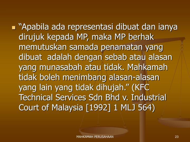"""""""Apabila ada representasi dibuat dan ianya dirujuk kepada MP, maka MP berhak memutuskan samada penamatan yang dibuat  adalah dengan sebab atau alasan yang munasabah atau tidak. Mahkamah tidak boleh menimbang alasan-alasan yang lain yang tidak dihujah."""" (KFC Technical Services Sdn Bhd v. Industrial Court of Malaysia [1992] 1 MLJ 564)"""