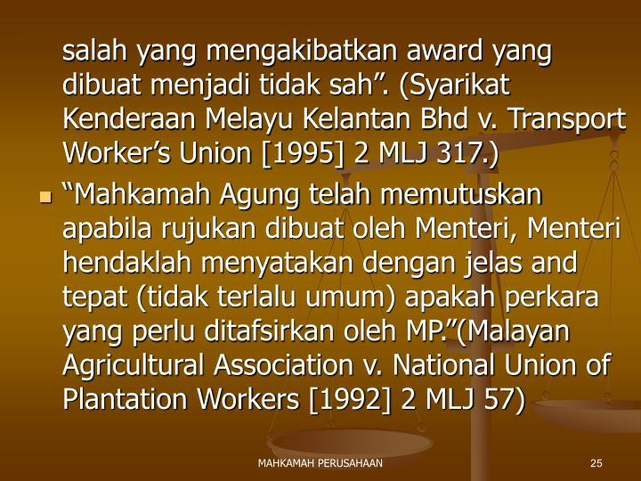"""salah yang mengakibatkan award yang dibuat menjadi tidak sah"""". (Syarikat Kenderaan Melayu Kelantan Bhd v. Transport Worker's Union [1995] 2 MLJ 317.)"""