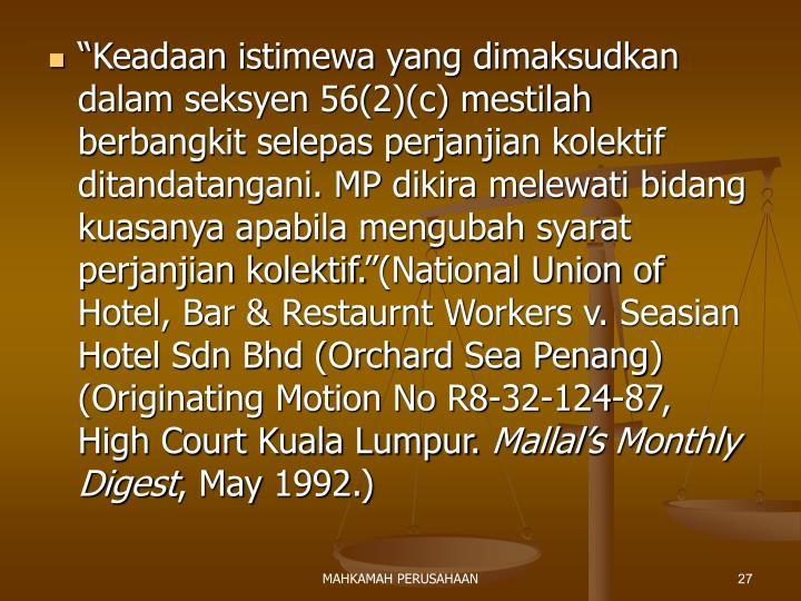 """""""Keadaan istimewa yang dimaksudkan dalam seksyen 56(2)(c) mestilah berbangkit selepas perjanjian kolektif ditandatangani. MP dikira melewati bidang kuasanya apabila mengubah syarat perjanjian kolektif.""""(National Union of Hotel, Bar & Restaurnt Workers v. Seasian Hotel Sdn Bhd (Orchard Sea Penang) (Originating Motion No R8-32-124-87, High Court Kuala Lumpur."""