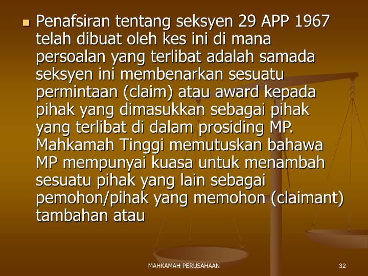 Penafsiran tentang seksyen 29 APP 1967 telah dibuat oleh kes ini di mana persoalan yang terlibat adalah samada seksyen ini membenarkan sesuatu permintaan (claim) atau award kepada pihak yang dimasukkan sebagai pihak yang terlibat di dalam prosiding MP. Mahkamah Tinggi memutuskan bahawa MP mempunyai kuasa untuk menambah sesuatu pihak yang lain sebagai pemohon/pihak yang memohon (claimant) tambahan atau