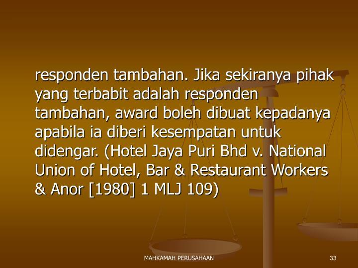 responden tambahan. Jika sekiranya pihak yang terbabit adalah responden tambahan, award boleh dibuat kepadanya apabila ia diberi kesempatan untuk didengar. (Hotel Jaya Puri Bhd v. National Union of Hotel, Bar & Restaurant Workers & Anor [1980] 1 MLJ 109)