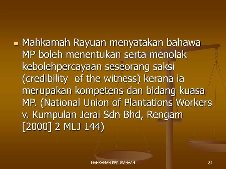 Mahkamah Rayuan menyatakan bahawa MP boleh menentukan serta menolak kebolehpercayaan seseorang saksi (credibility  of the witness) kerana ia merupakan kompetens dan bidang kuasa MP. (National Union of Plantations Workers v. Kumpulan Jerai Sdn Bhd, Rengam [2000] 2 MLJ 144)
