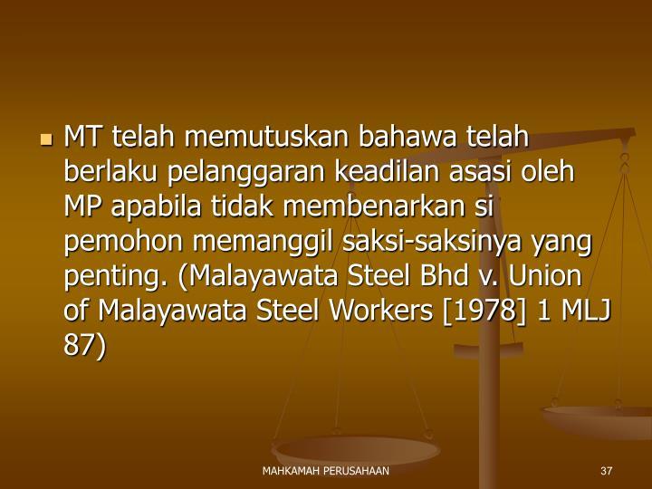 MT telah memutuskan bahawa telah berlaku pelanggaran keadilan asasi oleh MP apabila tidak membenarkan si pemohon memanggil saksi-saksinya yang penting. (Malayawata Steel Bhd v. Union of Malayawata Steel Workers [1978] 1 MLJ 87)