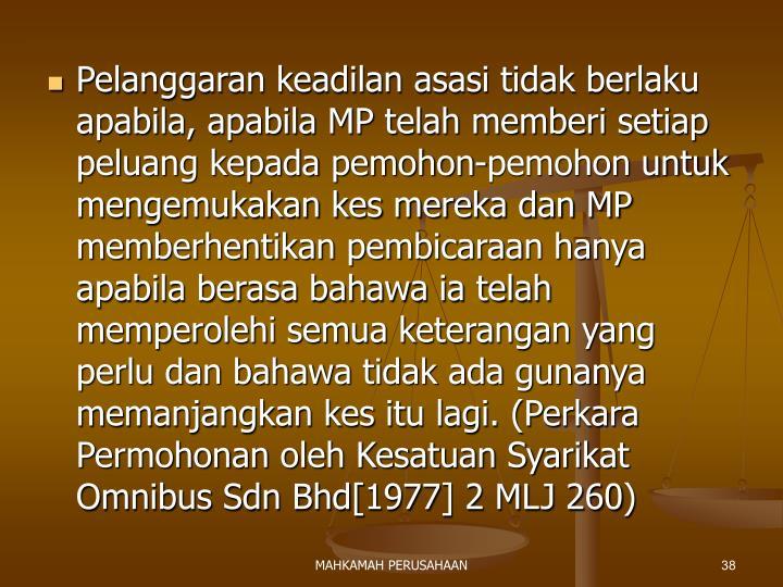 Pelanggaran keadilan asasi tidak berlaku apabila, apabila MP telah memberi setiap peluang kepada pemohon-pemohon untuk mengemukakan kes mereka dan MP memberhentikan pembicaraan hanya apabila berasa bahawa ia telah memperolehi semua keterangan yang perlu dan bahawa tidak ada gunanya memanjangkan kes itu lagi. (Perkara Permohonan oleh Kesatuan Syarikat Omnibus Sdn Bhd[1977] 2 MLJ 260)