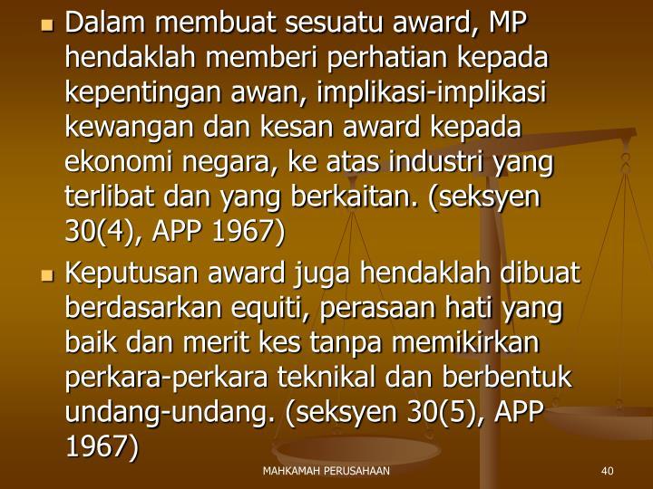 Dalam membuat sesuatu award, MP hendaklah memberi perhatian kepada kepentingan awan, implikasi-implikasi kewangan dan kesan award kepada ekonomi negara, ke atas industri yang terlibat dan yang berkaitan. (seksyen 30(4), APP 1967)