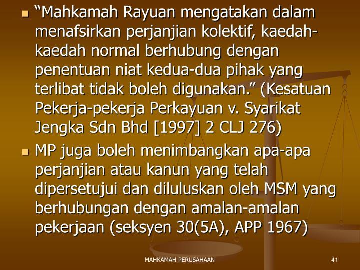 """""""Mahkamah Rayuan mengatakan dalam menafsirkan perjanjian kolektif, kaedah-kaedah normal berhubung dengan penentuan niat kedua-dua pihak yang terlibat tidak boleh digunakan."""" (Kesatuan Pekerja-pekerja Perkayuan v. Syarikat Jengka Sdn Bhd [1997] 2 CLJ 276)"""