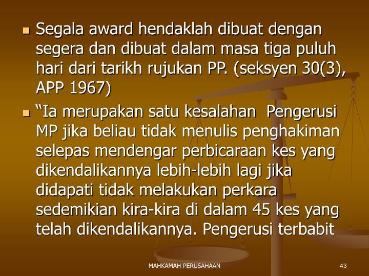 Segala award hendaklah dibuat dengan segera dan dibuat dalam masa tiga puluh hari dari tarikh rujukan PP. (seksyen 30(3), APP 1967)