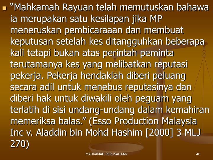 """""""Mahkamah Rayuan telah memutuskan bahawa ia merupakan satu kesilapan jika MP meneruskan pembicaraaan dan membuat keputusan setelah kes ditangguhkan beberapa kali tetapi bukan atas perintah peminta terutamanya kes yang melibatkan reputasi pekerja. Pekerja hendaklah diberi peluang secara adil untuk menebus reputasinya dan diberi hak untuk diwakili oleh peguam yang terlatih di sisi undang-undang dalam kemahiran memeriksa balas."""" (Esso Production Malaysia Inc v. Aladdin bin Mohd Hashim [2000] 3 MLJ 270)"""