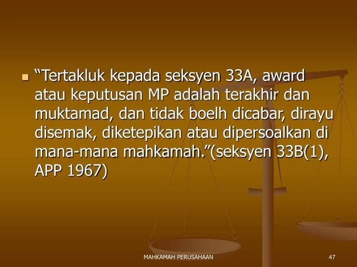 """""""Tertakluk kepada seksyen 33A, award atau keputusan MP adalah terakhir dan muktamad, dan tidak boelh dicabar, dirayu disemak, diketepikan atau dipersoalkan di mana-mana mahkamah.""""(seksyen 33B(1), APP 1967)"""