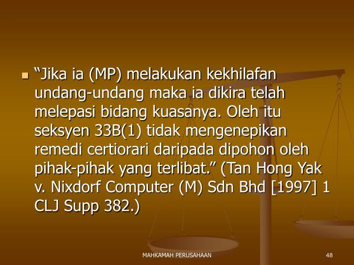 """""""Jika ia (MP) melakukan kekhilafan undang-undang maka ia dikira telah melepasi bidang kuasanya. Oleh itu seksyen 33B(1) tidak mengenepikan remedi certiorari daripada dipohon oleh pihak-pihak yang terlibat."""" (Tan Hong Yak v. Nixdorf Computer (M) Sdn Bhd [1997] 1 CLJ Supp 382.)"""