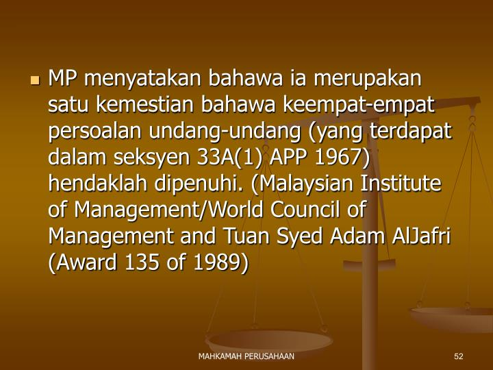 MP menyatakan bahawa ia merupakan satu kemestian bahawa keempat-empat persoalan undang-undang (yang terdapat dalam seksyen 33A(1) APP 1967) hendaklah dipenuhi. (Malaysian Institute of Management/World Council of Management and Tuan Syed Adam AlJafri (Award 135 of 1989)