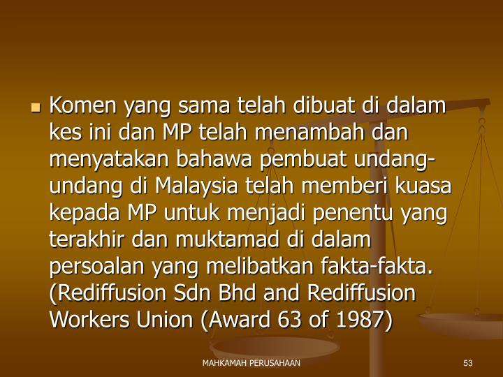 Komen yang sama telah dibuat di dalam kes ini dan MP telah menambah dan menyatakan bahawa pembuat undang-undang di Malaysia telah memberi kuasa kepada MP untuk menjadi penentu yang terakhir dan muktamad di dalam persoalan yang melibatkan fakta-fakta. (Rediffusion Sdn Bhd and Rediffusion Workers Union (Award 63 of 1987)