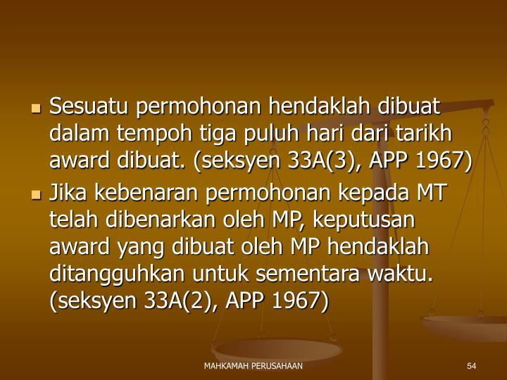Sesuatu permohonan hendaklah dibuat dalam tempoh tiga puluh hari dari tarikh award dibuat. (seksyen 33A(3), APP 1967)