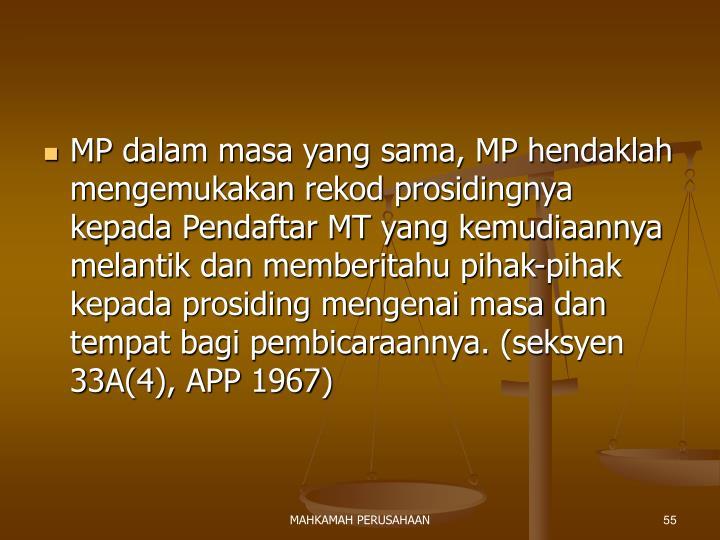 MP dalam masa yang sama, MP hendaklah mengemukakan rekod prosidingnya kepada Pendaftar MT yang kemudiaannya melantik dan memberitahu pihak-pihak kepada prosiding mengenai masa dan tempat bagi pembicaraannya. (seksyen 33A(4), APP 1967)