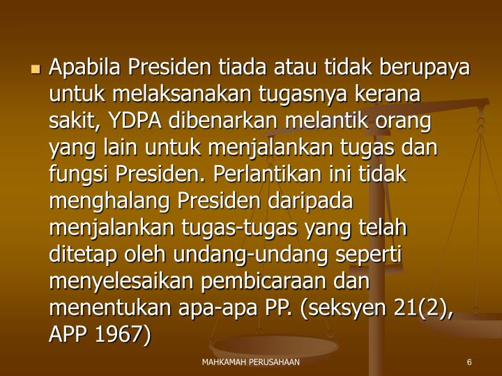 Apabila Presiden tiada atau tidak berupaya untuk melaksanakan tugasnya kerana sakit, YDPA dibenarkan melantik orang yang lain untuk menjalankan tugas dan fungsi Presiden. Perlantikan ini tidak menghalang Presiden daripada menjalankan tugas-tugas yang telah ditetap oleh undang-undang seperti menyelesaikan pembicaraan dan menentukan apa-apa PP. (seksyen 21(2), APP 1967)