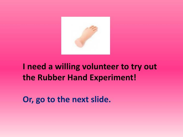 I need a willing volunteer to try out the Rubber Hand Experiment!