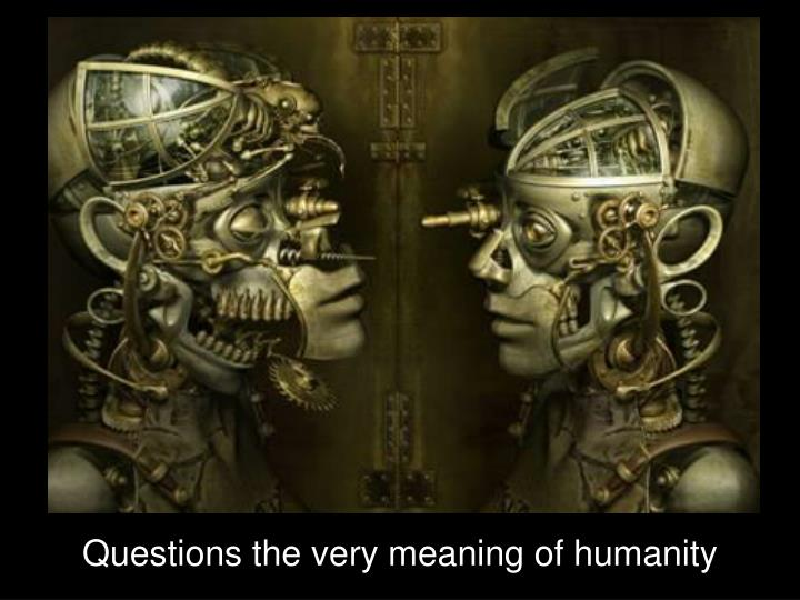 Questions the very meaning of humanity