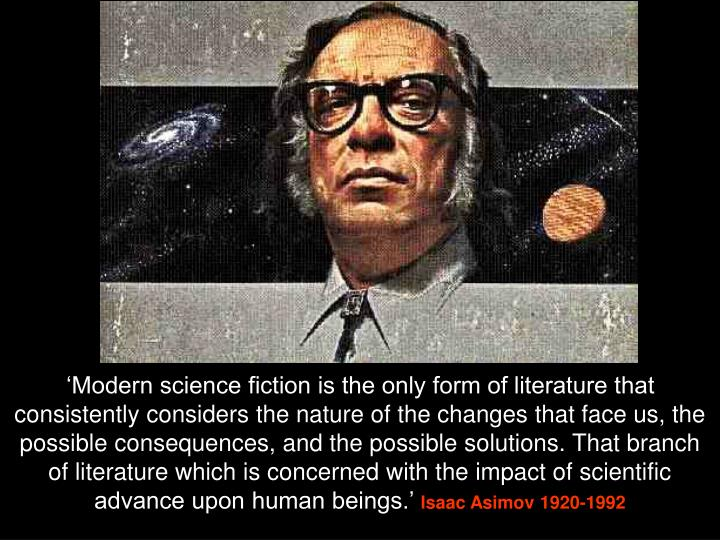 'Modern science fiction is the only form of literature that consistently considers the nature of the changes that face us, the possible consequences, and the possible solutions. That branch of literature which is concerned with the impact of scientific advance upon human beings.'