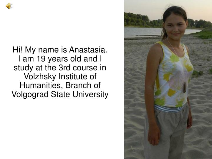 Hi! My name is Anastasia. I am 19 years old and I study at the 3rd course in Volzhsky Institute of Humanities, Branch of Volgograd State University