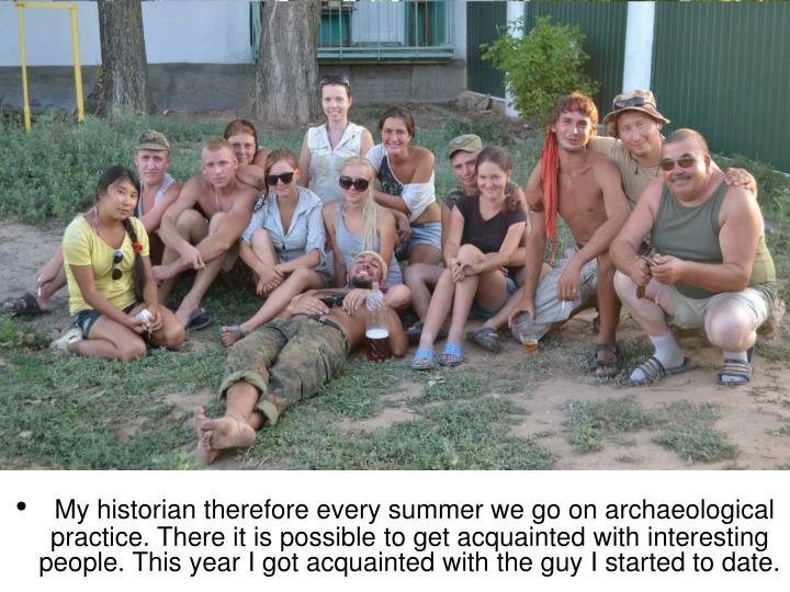 My historian therefore every summer we go on archaeological practice. There it is possible to get ac...