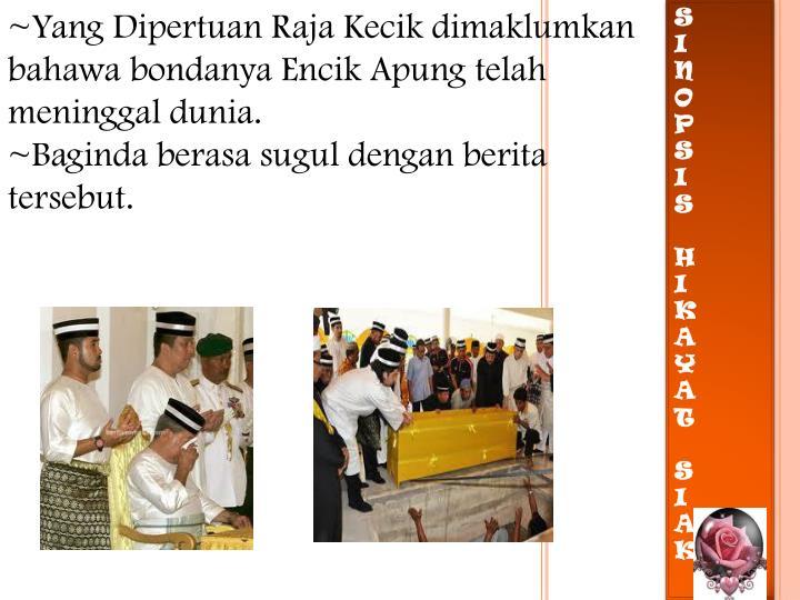 ~Yang Dipertuan Raja Kecik dimaklumkan bahawa bondanya Encik Apung telah meninggal dunia.