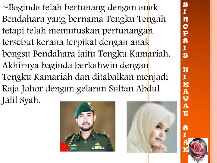 ~Baginda telah bertunang dengan anak Bendahara yang bernama Tengku Tengah tetapi telah memutuskan pertunangan tersebut kerana terpikat dengan anak bongsu Bendahara iaitu Tengku Kamariah. Akhirnya baginda berkahwin dengan Tengku Kamariah dan ditabalkan menjadi Raja Johor dengan gelaran Sultan Abdul Jalil Syah.