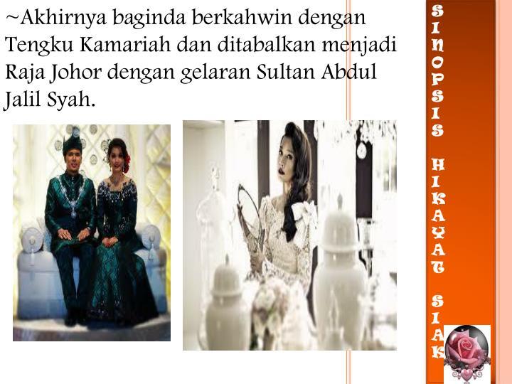 ~Akhirnya baginda berkahwin dengan Tengku Kamariah dan ditabalkan menjadi Raja Johor dengan gelaran Sultan Abdul Jalil Syah.
