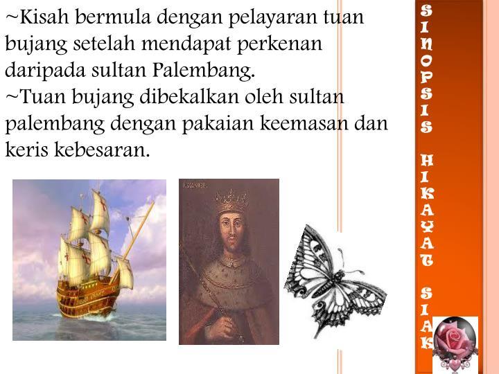 ~Kisah bermula dengan pelayaran tuan bujang setelah mendapat perkenan daripada sultan Palembang.