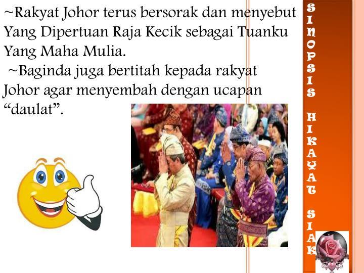 ~Rakyat Johor terus bersorak dan menyebut Yang Dipertuan Raja Kecik sebagai Tuanku Yang Maha Mulia.