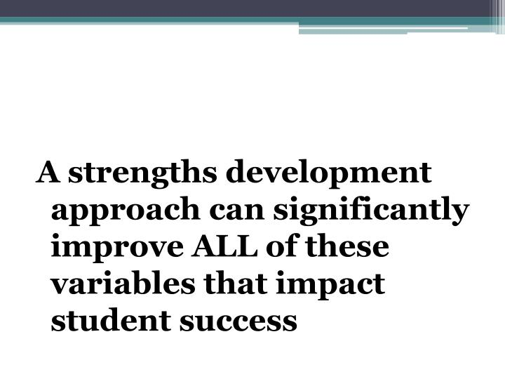 A strengths development approach can significantly improve ALL of these variables that impact student success