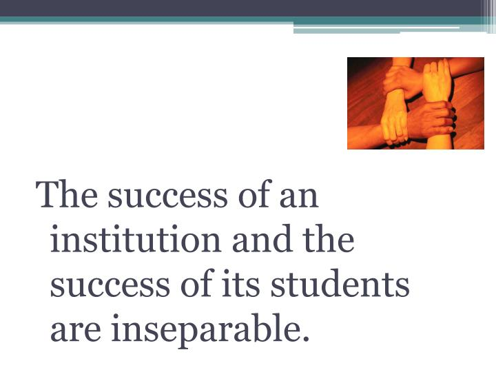 The success of an institution and the success of its students are inseparable.