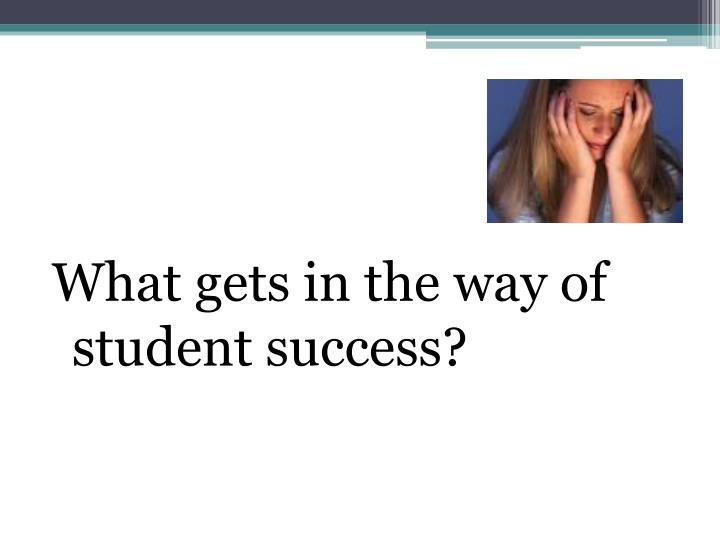 What gets in the way of student success?