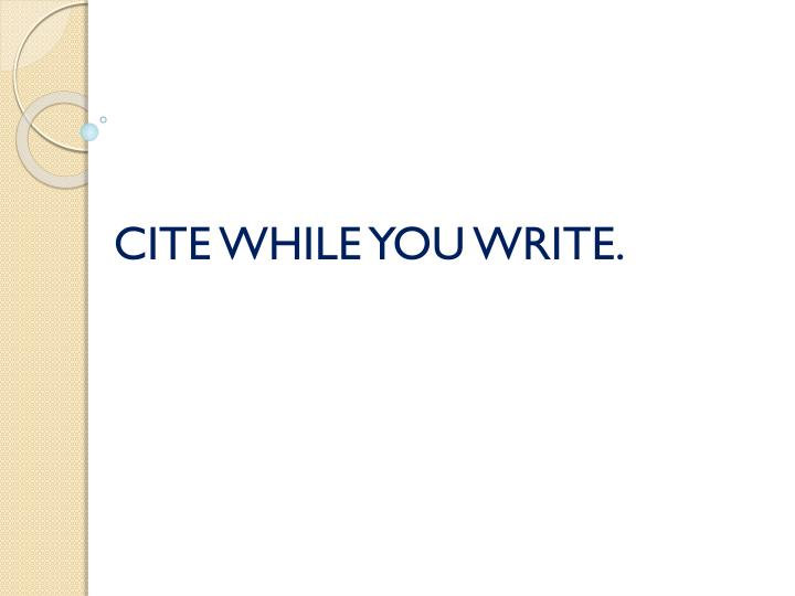 CITE WHILE YOU WRITE.