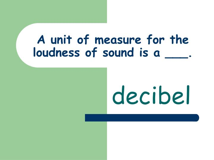 A unit of measure for the loudness of sound is a ___.