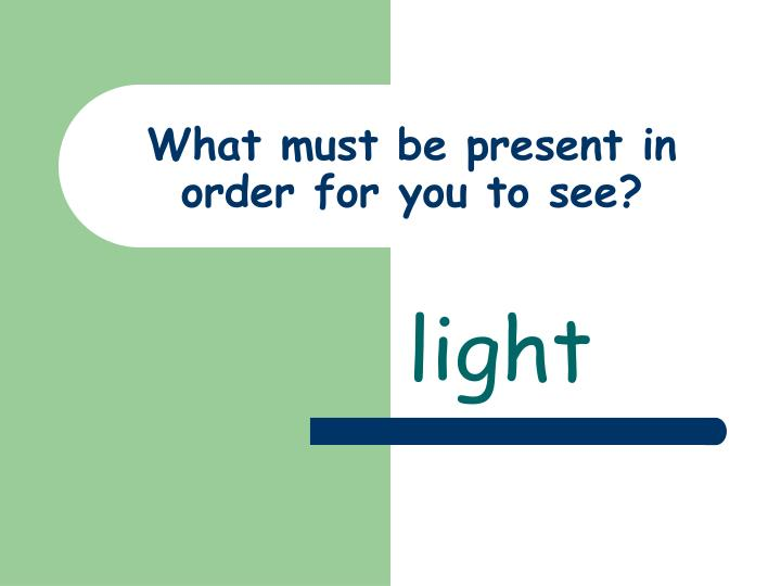 What must be present in order for you to see?