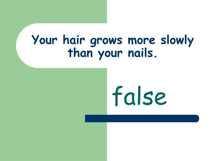 Your hair grows more slowly than your nails.