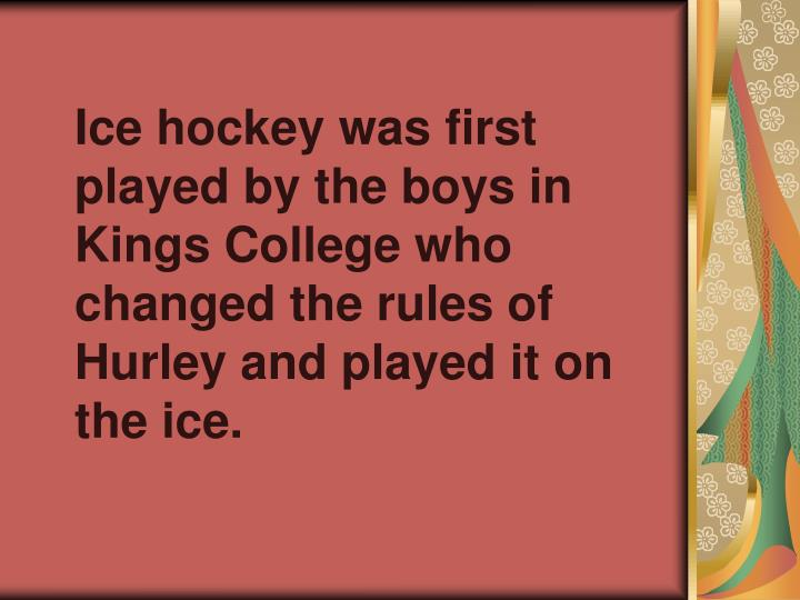 Ice hockey was first played by the boys in Kings College who changed the rules of Hurley and played it on the ice.