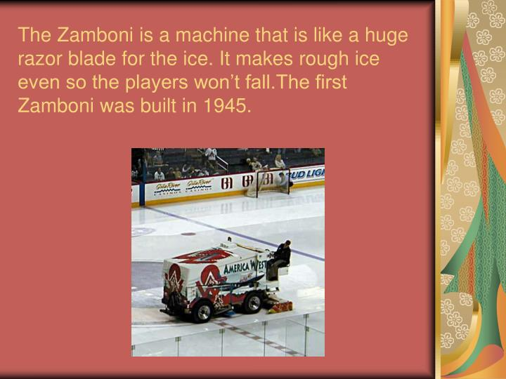 The Zamboni is a machine that is like a huge razor blade for the ice. It makes rough ice even so the players won't fall.The first Zamboni was built in 1945.