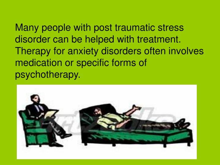 Many people with post traumatic stress disorder can be helped with treatment. Therapy for anxiety disorders often involves medication or specific forms of psychotherapy.