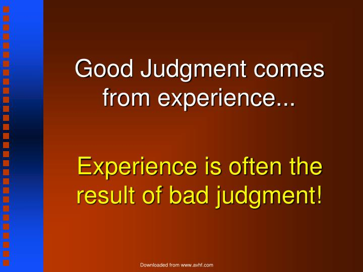 Good Judgment comes from experience...