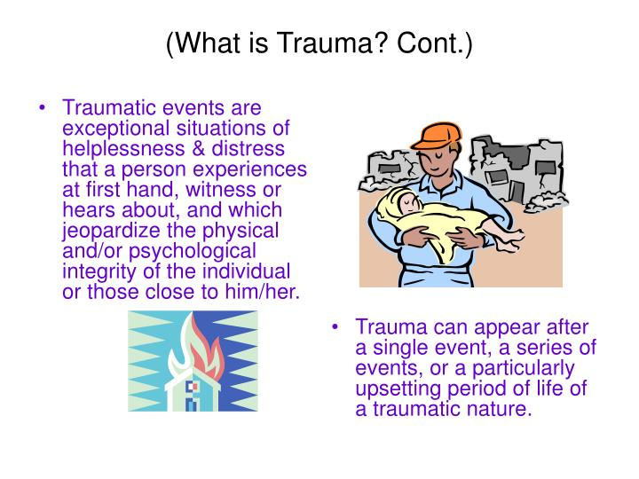 Traumatic events are exceptional situations of helplessness & distress that a person experiences at first hand, witness or hears about, and which jeopardize the physical and/or psychological integrity of the individual or those close to him/her.