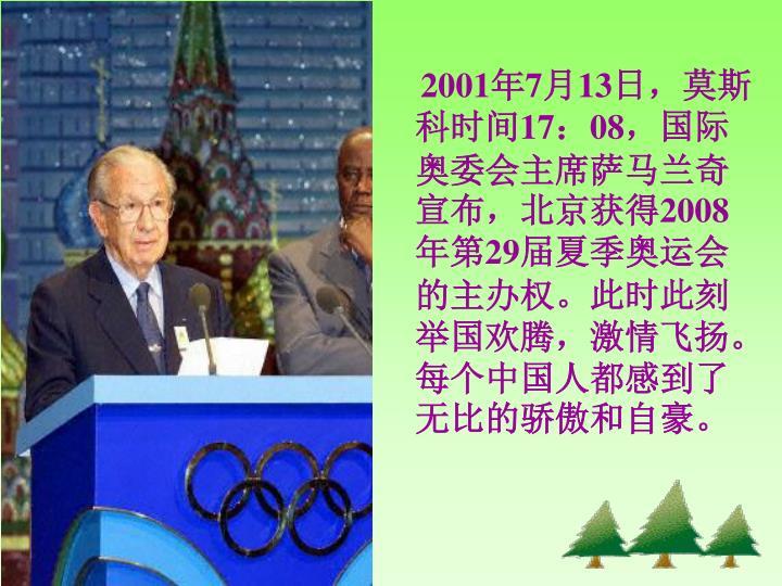 2001年7月13日,莫斯科时间17:08,国际奥委会主席萨马兰奇宣布,北京获得2008年第29届夏季奥运会的主办权。此时此刻举国欢腾,激情飞扬。每个中国人都感到了无比的骄傲和自豪。
