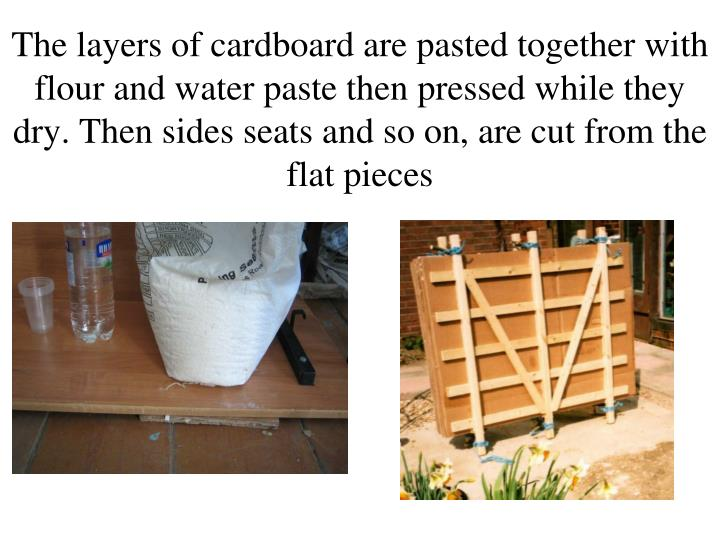 The layers of cardboard are pasted together with flour and water paste then pressed while they dry. Then sides seats and so on, are cut from the flat pieces