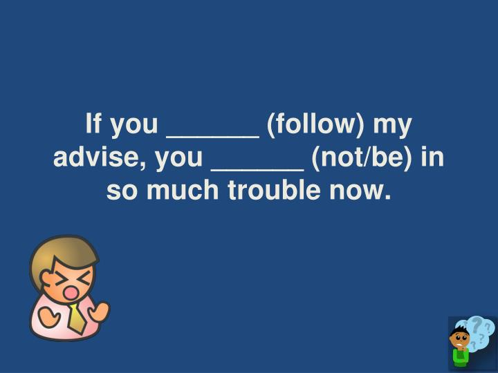 If you ______ (follow) my advise, you ______ (not/be) in so much trouble now.