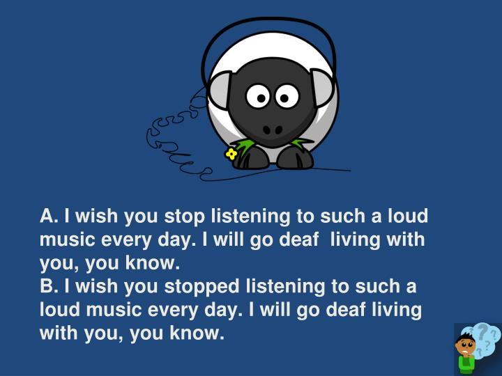 A. I wish you stop listening to such a loud music every day. I will go deaf  living with you, you know.