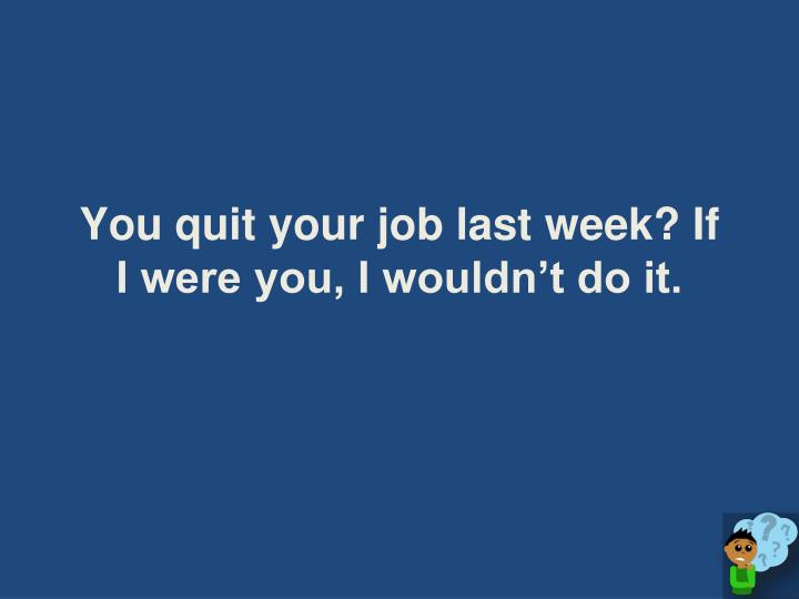 You quit your job last week? If I were you, I wouldn't do it.