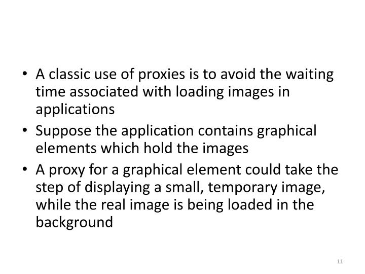 A classic use of proxies is to avoid the waiting time associated with loading images in applications