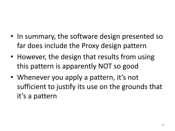 In summary, the software design presented so far does include the Proxy design pattern